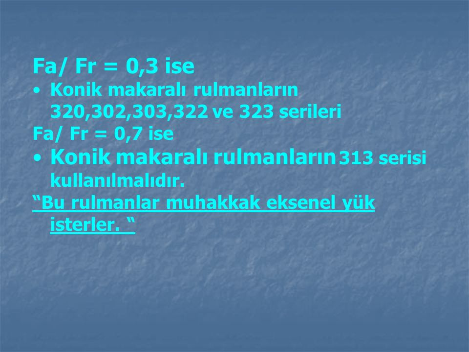Konik makaralı rulmanların 313 serisi kullanılmalıdır.