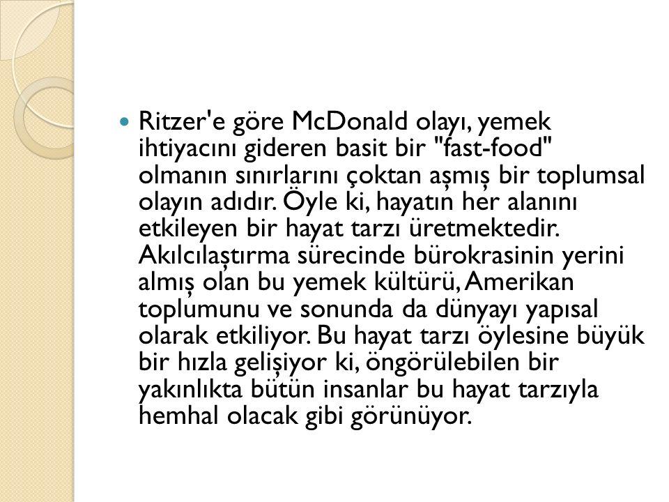 Ritzer e göre McDonald olayı, yemek ihtiyacını gideren basit bir fast-food olmanın sınırlarını çoktan aşmış bir toplumsal olayın adıdır.