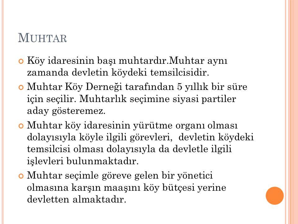Muhtar Köy idaresinin başı muhtardır.Muhtar aynı zamanda devletin köydeki temsilcisidir.