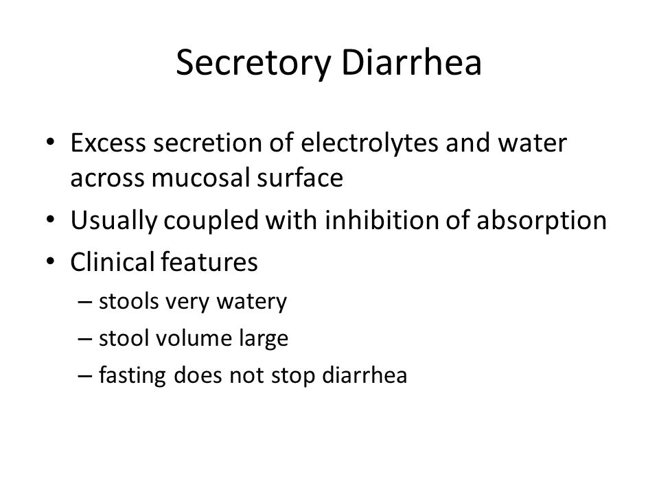 Secretory Diarrhea Excess secretion of electrolytes and water across mucosal surface. Usually coupled with inhibition of absorption.