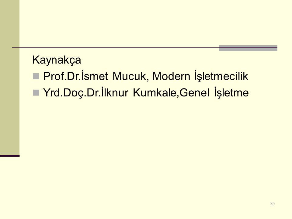 Kaynakça Prof.Dr.İsmet Mucuk, Modern İşletmecilik Yrd.Doç.Dr.İlknur Kumkale,Genel İşletme