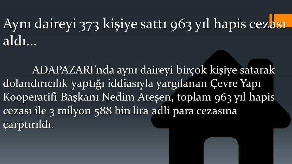 Aynı daireyi 373 kişiye sattı 963 yıl hapis cezası aldı...