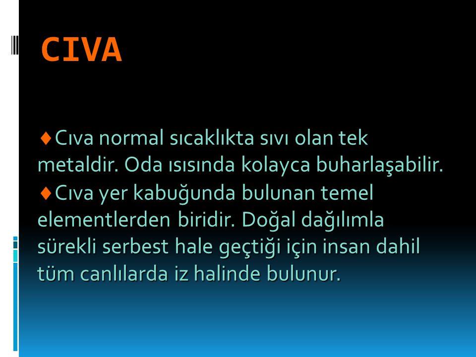 CIVA Cıva normal sıcaklıkta sıvı olan tek metaldir. Oda ısısında kolayca buharlaşabilir.