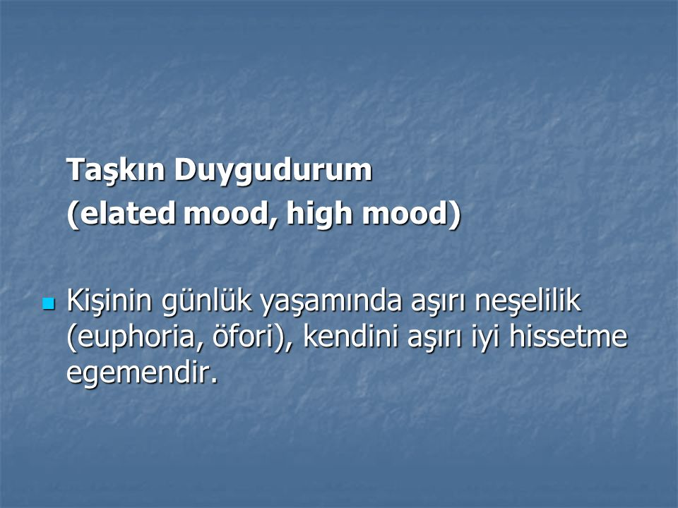 Taşkın Duygudurum (elated mood, high mood) Kişinin günlük yaşamında aşırı neşelilik (euphoria, öfori), kendini aşırı iyi hissetme egemendir.
