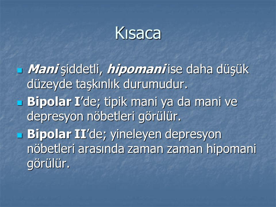 Kısaca Mani şiddetli, hipomani ise daha düşük düzeyde taşkınlık durumudur. Bipolar I'de; tipik mani ya da mani ve depresyon nöbetleri görülür.