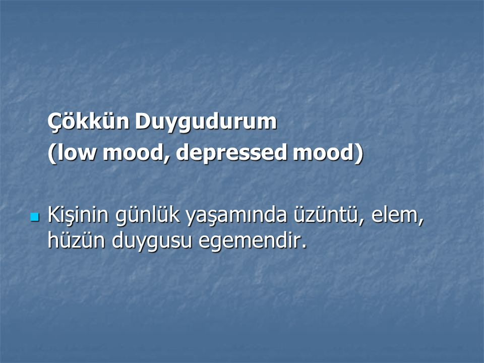 Çökkün Duygudurum (low mood, depressed mood) Kişinin günlük yaşamında üzüntü, elem, hüzün duygusu egemendir.
