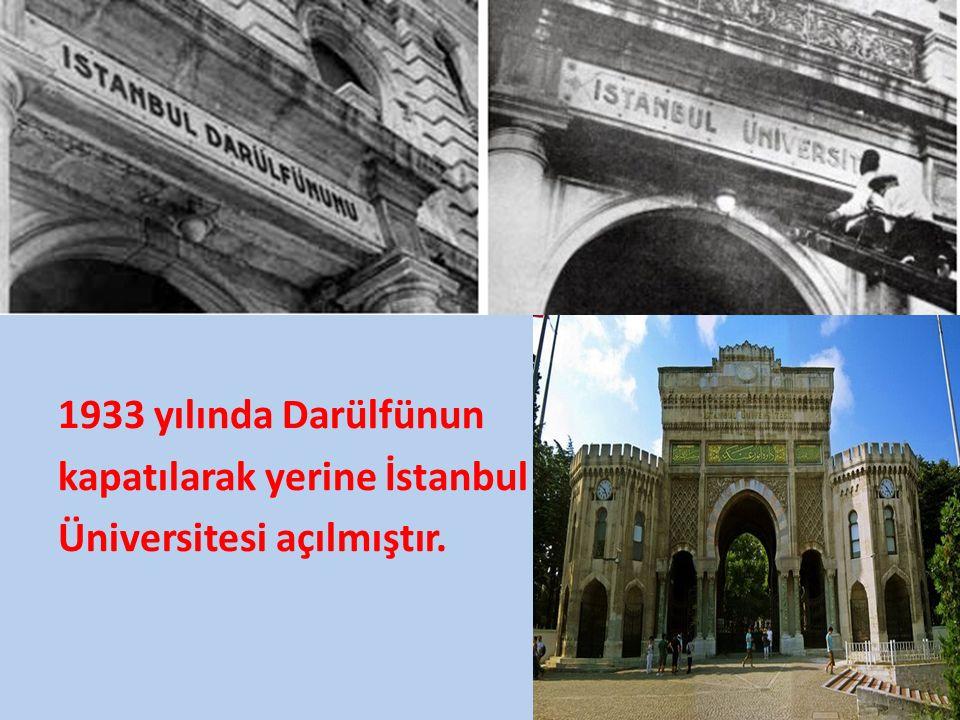 1933 yılında Darülfünun kapatılarak yerine İstanbul Üniversitesi açılmıştır.