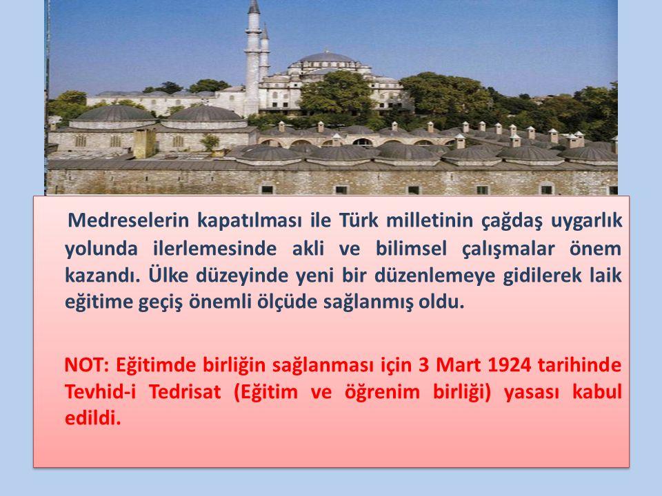 Medreselerin kapatılması ile Türk milletinin çağdaş uygarlık yolunda ilerlemesinde akli ve bilimsel çalışmalar önem kazandı. Ülke düzeyinde yeni bir düzenlemeye gidilerek laik eğitime geçiş önemli ölçüde sağlanmış oldu.