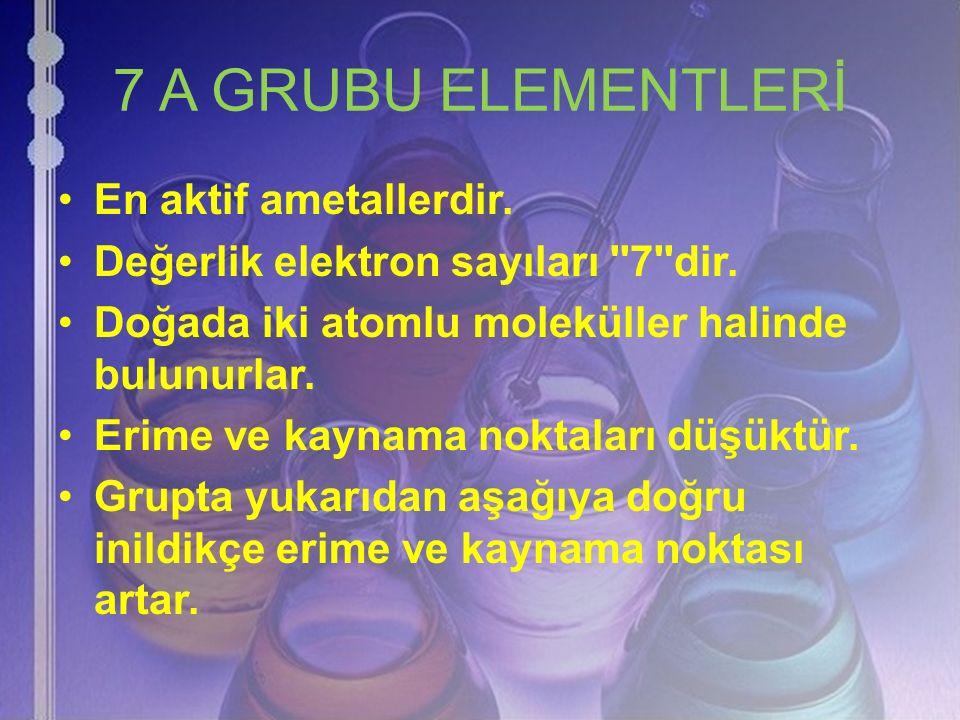 7 A GRUBU ELEMENTLERİ En aktif ametallerdir.