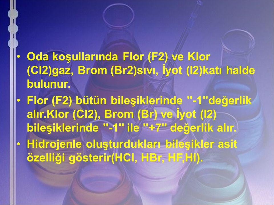 Oda koşullarında Flor (F2) ve Klor (Cl2)gaz, Brom (Br2)sıvı, İyot (I2)katı halde bulunur.
