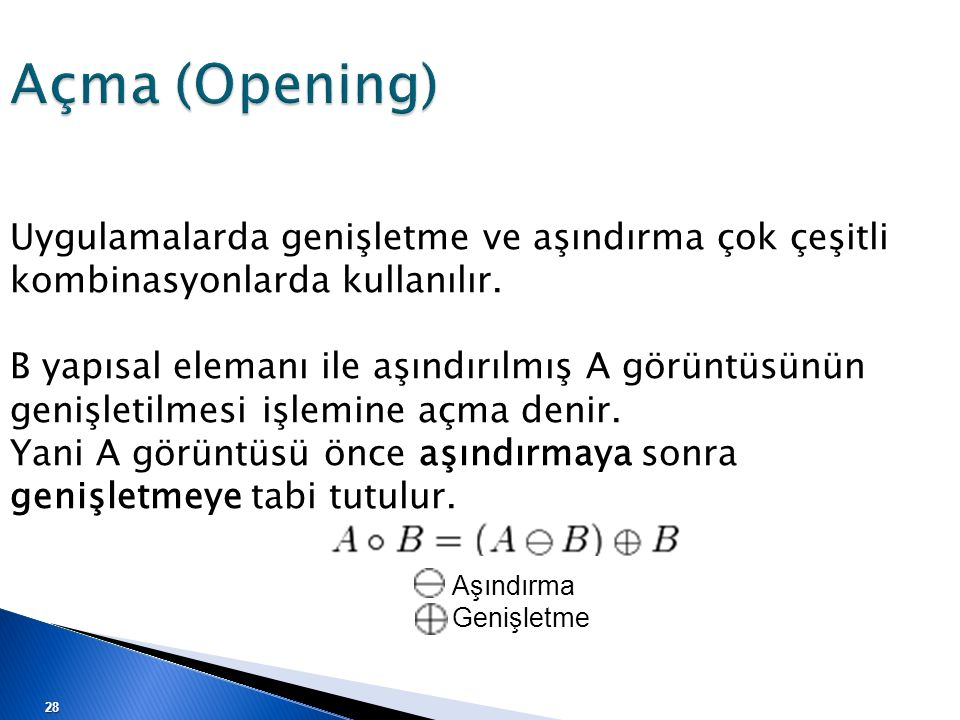 Açma (Opening) Uygulamalarda genişletme ve aşındırma çok çeşitli kombinasyonlarda kullanılır.