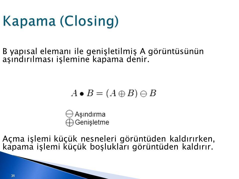 Kapama (Closing) B yapısal elemanı ile genişletilmiş A görüntüsünün aşındırılması işlemine kapama denir.