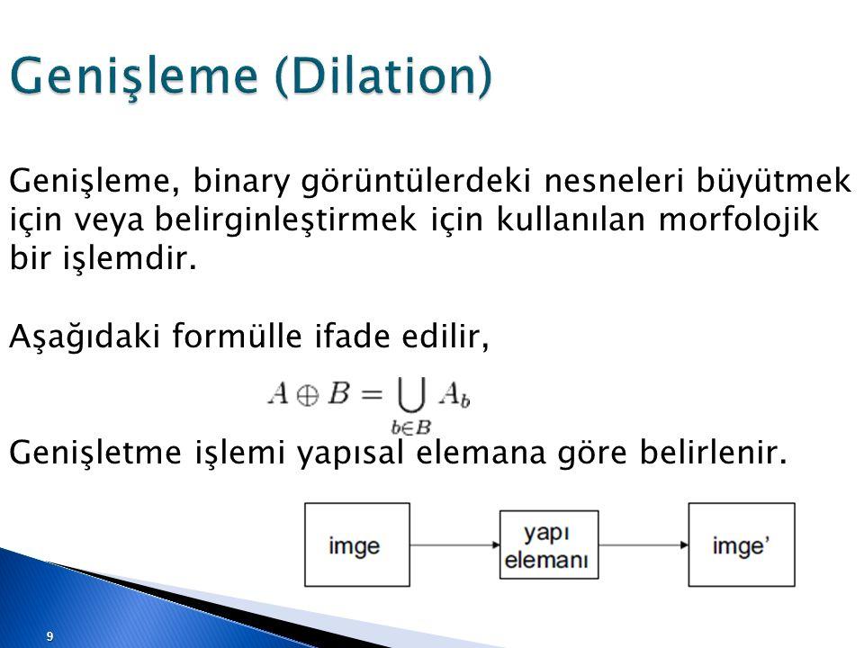 Genişleme (Dilation) Genişleme, binary görüntülerdeki nesneleri büyütmek için veya belirginleştirmek için kullanılan morfolojik bir işlemdir.