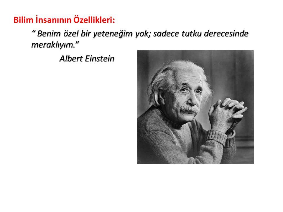 Bilim İnsanının Özellikleri: Benim özel bir yeteneğim yok; sadece tutku derecesinde meraklıyım. Albert Einstein
