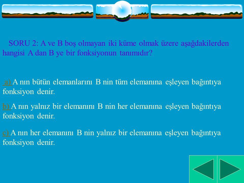 SORU 2: A ve B boş olmayan iki küme olmak üzere aşağdakilerden hangisi A dan B ye bir fonksiyonun tanımıdır