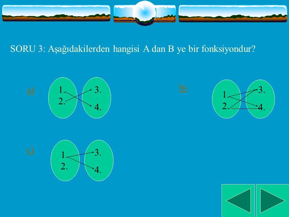 SORU 3: Aşağıdakilerden hangisi A dan B ye bir fonksiyondur