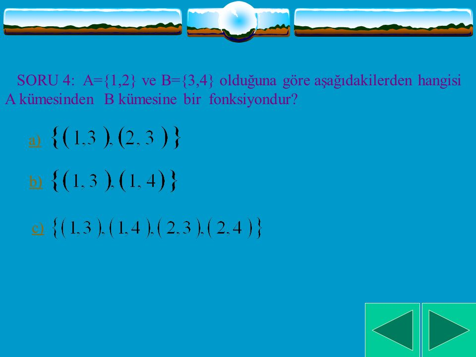 SORU 4: A={1,2} ve B={3,4} olduğuna göre aşağıdakilerden hangisi A kümesinden B kümesine bir fonksiyondur
