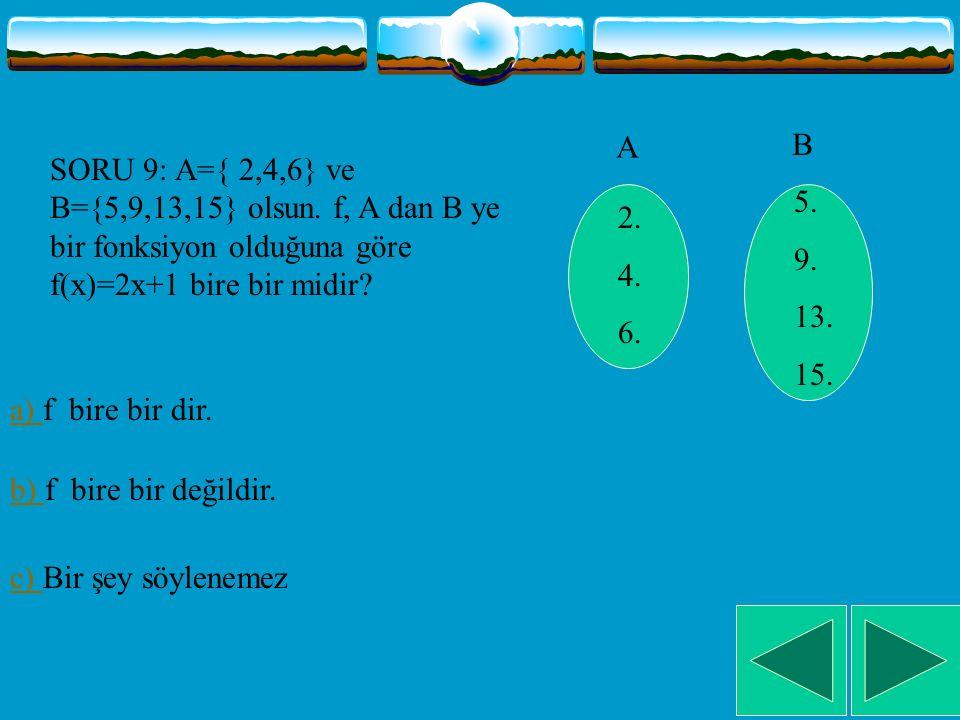 A B. SORU 9: A={ 2,4,6} ve B={5,9,13,15} olsun. f, A dan B ye bir fonksiyon olduğuna göre f(x)=2x+1 bire bir midir