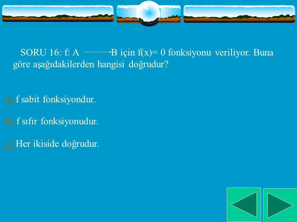 SORU 16: f: A B için f(x)= 0 fonksiyonu veriliyor