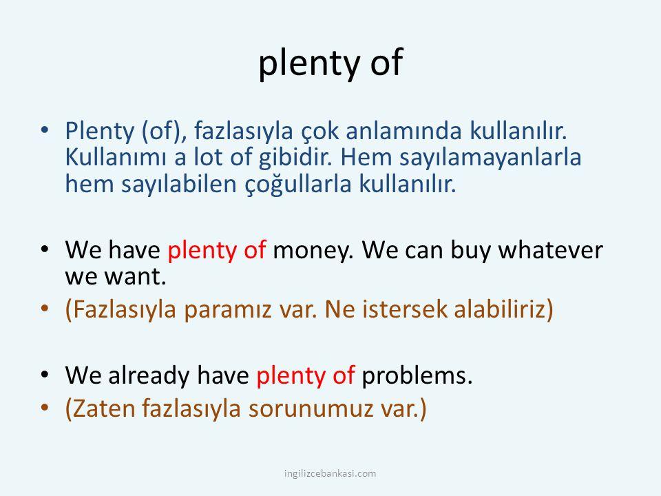 plenty of Plenty (of), fazlasıyla çok anlamında kullanılır. Kullanımı a lot of gibidir. Hem sayılamayanlarla hem sayılabilen çoğullarla kullanılır.