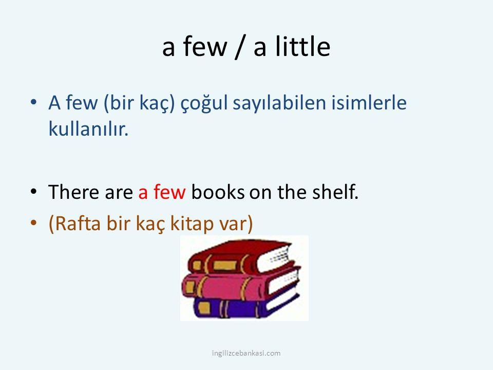 a few / a little A few (bir kaç) çoğul sayılabilen isimlerle kullanılır. There are a few books on the shelf.