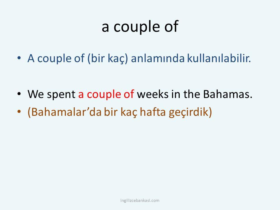 a couple of A couple of (bir kaç) anlamında kullanılabilir.