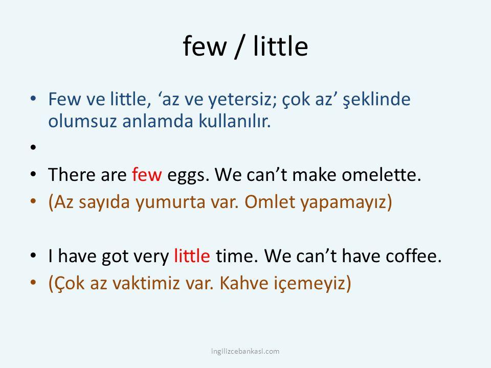 few / little Few ve little, 'az ve yetersiz; çok az' şeklinde olumsuz anlamda kullanılır. There are few eggs. We can't make omelette.