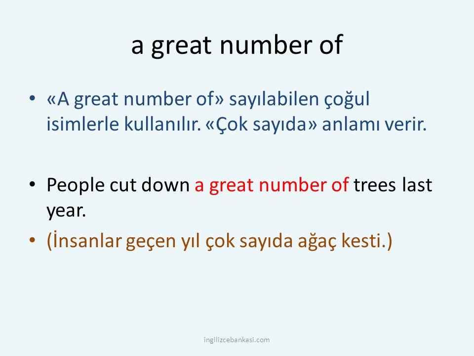 a great number of «A great number of» sayılabilen çoğul isimlerle kullanılır. «Çok sayıda» anlamı verir.