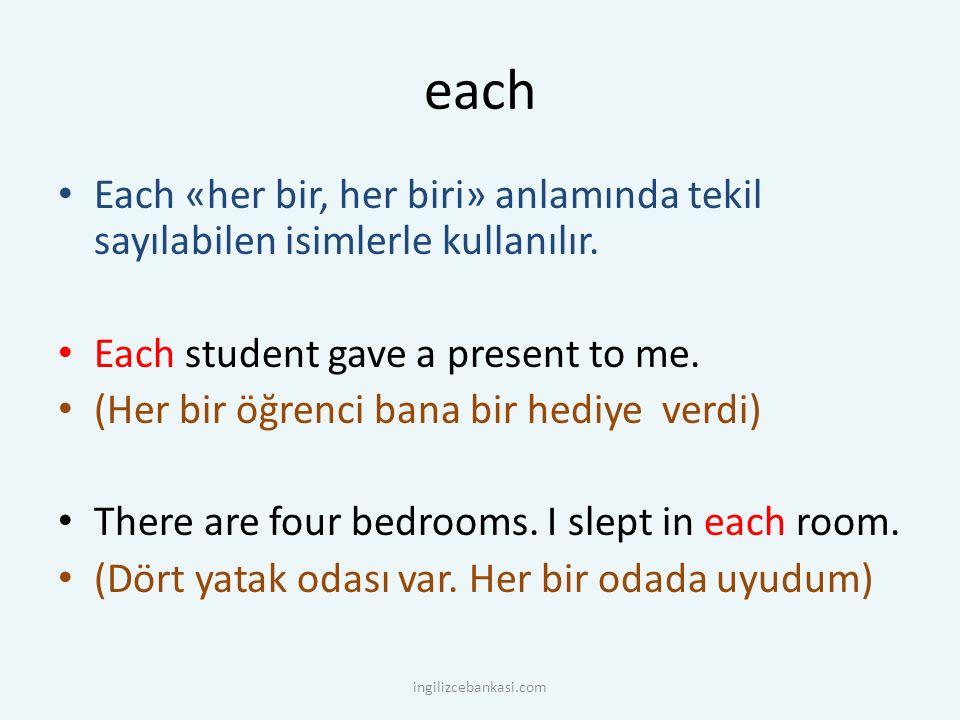 each Each «her bir, her biri» anlamında tekil sayılabilen isimlerle kullanılır. Each student gave a present to me.