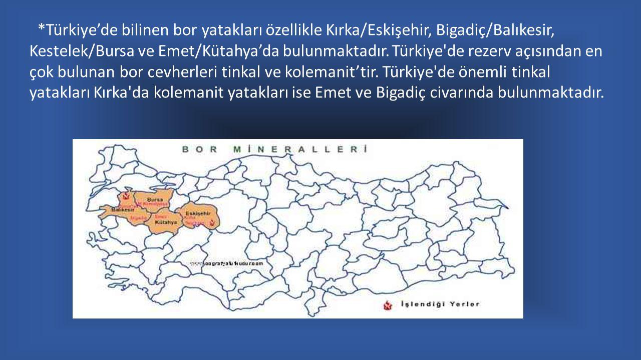 *Türkiye'de bilinen bor yatakları özellikle Kırka/Eskişehir, Bigadiç/Balıkesir, Kestelek/Bursa ve Emet/Kütahya'da bulunmaktadır.