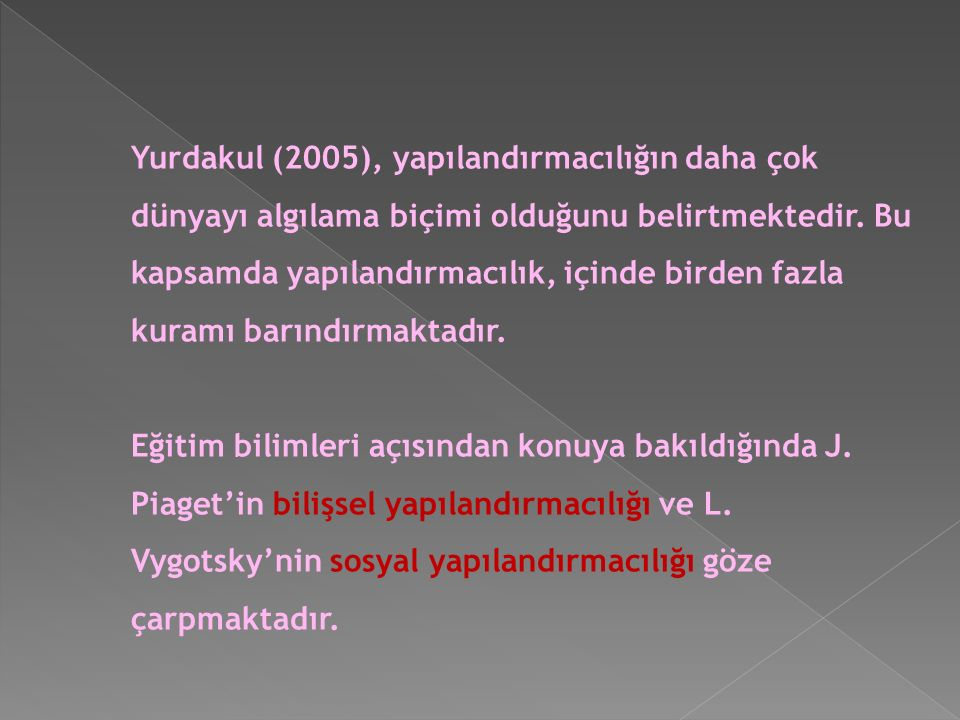 Yurdakul (2005), yapılandırmacılığın daha çok dünyayı algılama biçimi olduğunu belirtmektedir. Bu kapsamda yapılandırmacılık, içinde birden fazla kuramı barındırmaktadır.