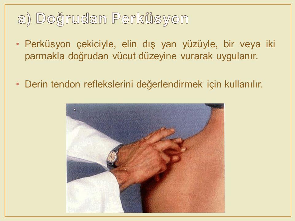 a) Doğrudan Perküsyon Perküsyon çekiciyle, elin dış yan yüzüyle, bir veya iki parmakla doğrudan vücut düzeyine vurarak uygulanır.