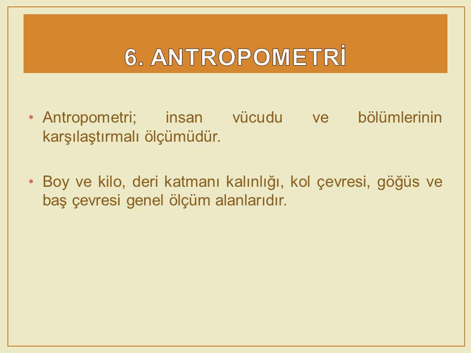 6. ANTROPOMETRİ Antropometri; insan vücudu ve bölümlerinin karşılaştırmalı ölçümüdür.