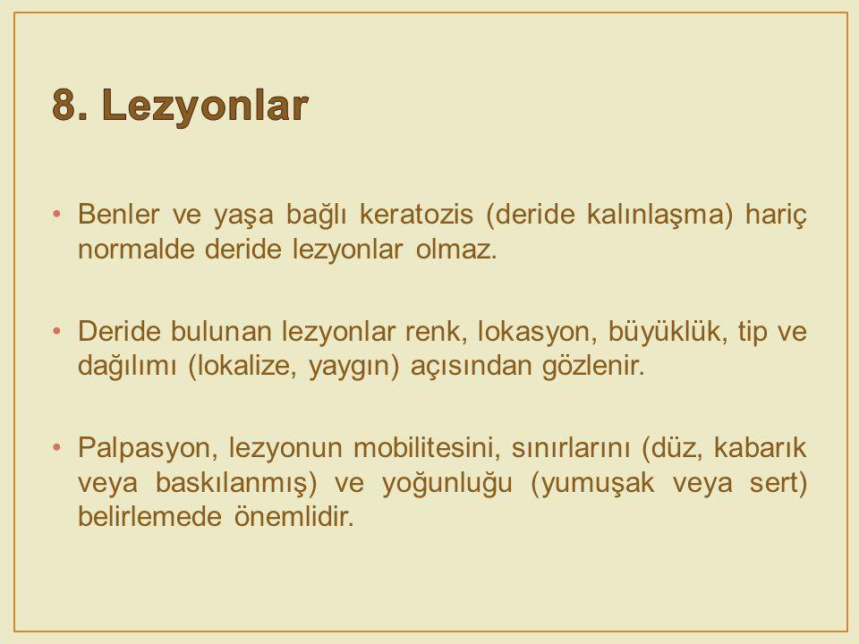 8. Lezyonlar Benler ve yaşa bağlı keratozis (deride kalınlaşma) hariç normalde deride lezyonlar olmaz.