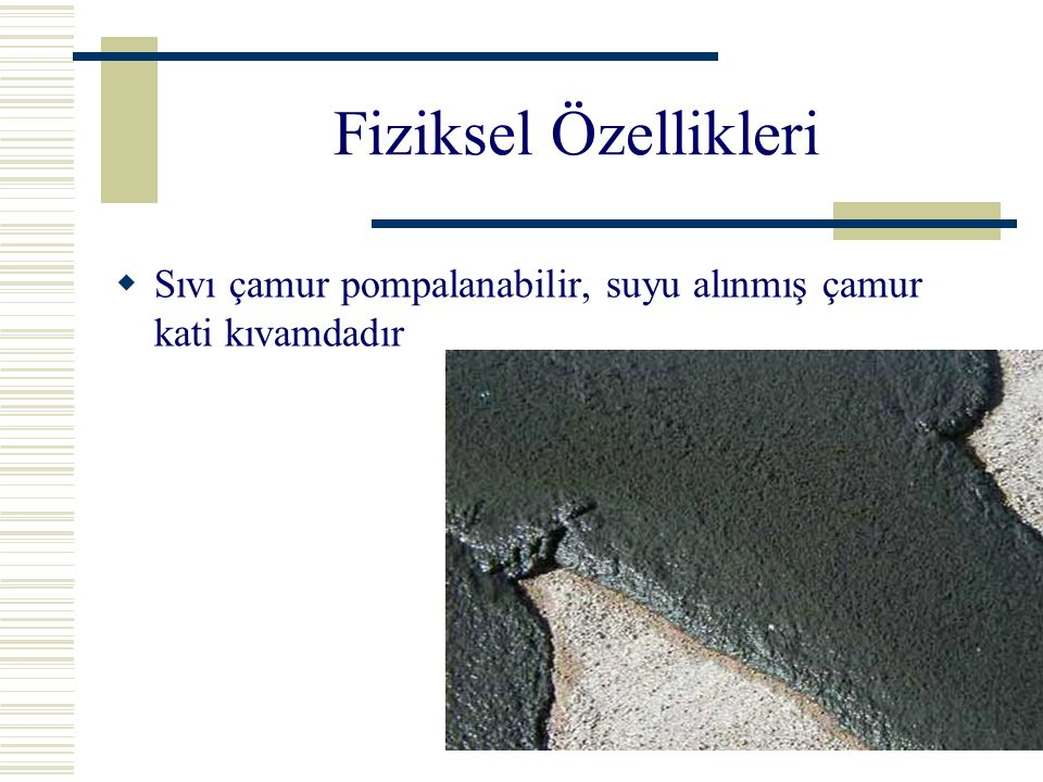 Fiziksel Özellikleri Sıvı çamur pompalanabilir, suyu alınmış çamur kati kıvamdadır