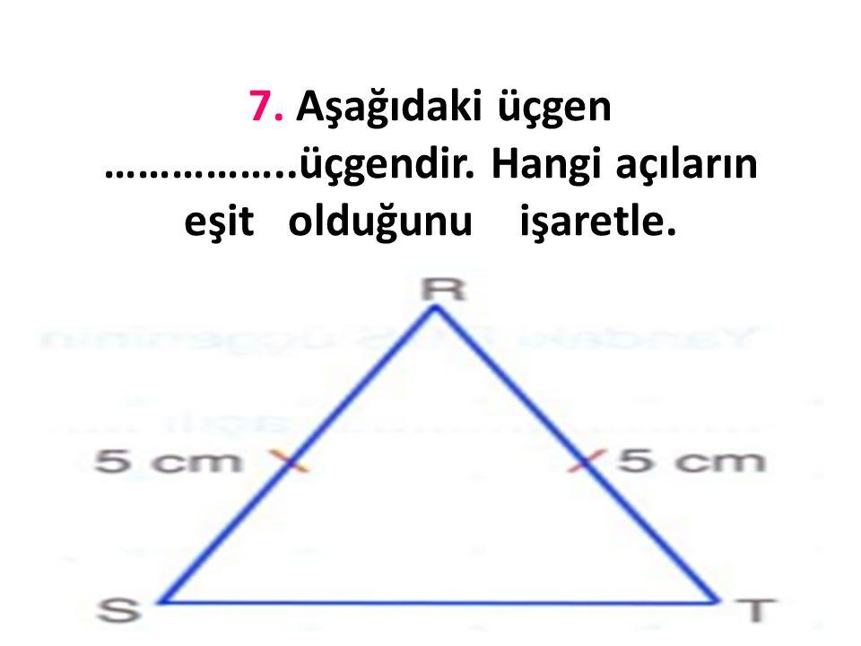 7. Aşağıdaki üçgen ……………. üçgendir