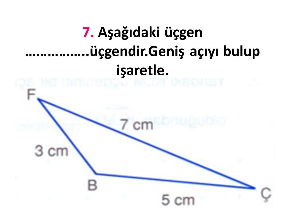 7. Aşağıdaki üçgen ……………..üçgendir.Geniş açıyı bulup işaretle.
