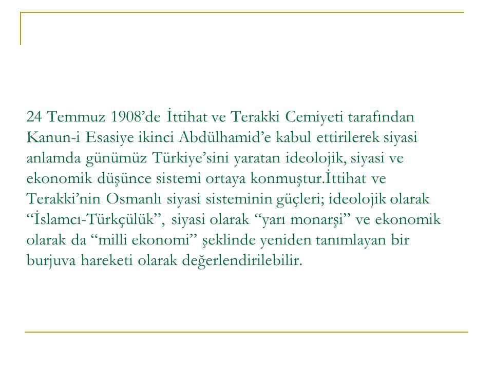 24 Temmuz 1908'de İttihat ve Terakki Cemiyeti tarafından Kanun-i Esasiye ikinci Abdülhamid'e kabul ettirilerek siyasi anlamda günümüz Türkiye'sini yaratan ideolojik, siyasi ve ekonomik düşünce sistemi ortaya konmuştur.İttihat ve Terakki'nin Osmanlı siyasi sisteminin güçleri; ideolojik olarak İslamcı-Türkçülük , siyasi olarak yarı monarşi ve ekonomik olarak da milli ekonomi şeklinde yeniden tanımlayan bir burjuva hareketi olarak değerlendirilebilir.