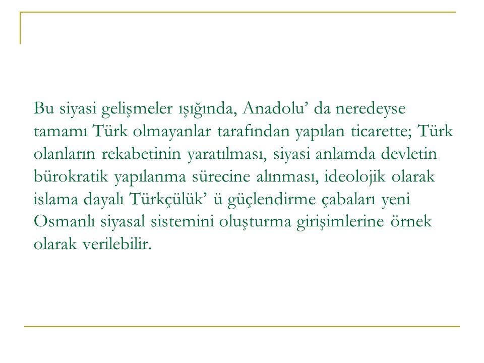 Bu siyasi gelişmeler ışığında, Anadolu' da neredeyse tamamı Türk olmayanlar tarafından yapılan ticarette; Türk olanların rekabetinin yaratılması, siyasi anlamda devletin bürokratik yapılanma sürecine alınması, ideolojik olarak islama dayalı Türkçülük' ü güçlendirme çabaları yeni Osmanlı siyasal sistemini oluşturma girişimlerine örnek olarak verilebilir.