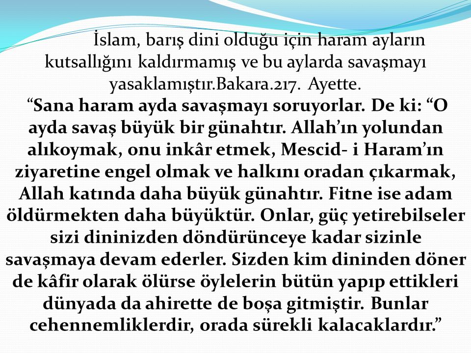 İslam, barış dini olduğu için haram ayların kutsallığını kaldırmamış ve bu aylarda savaşmayı yasaklamıştır.Bakara.217. Ayette.
