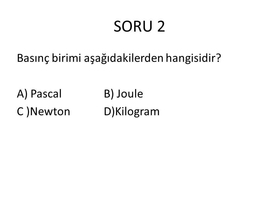 SORU 2 Basınç birimi aşağıdakilerden hangisidir A) Pascal B) Joule