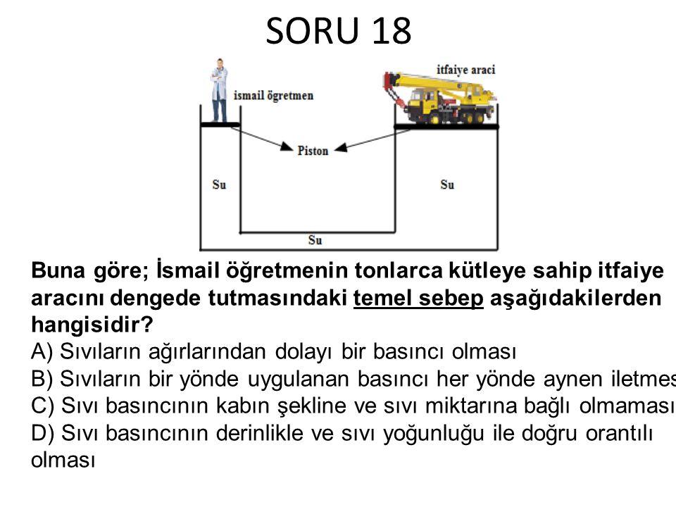 SORU 18 Buna göre; İsmail öğretmenin tonlarca kütleye sahip itfaiye aracını dengede tutmasındaki temel sebep aşağıdakilerden hangisidir