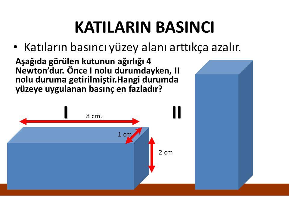 I II KATILARIN BASINCI Katıların basıncı yüzey alanı arttıkça azalır.