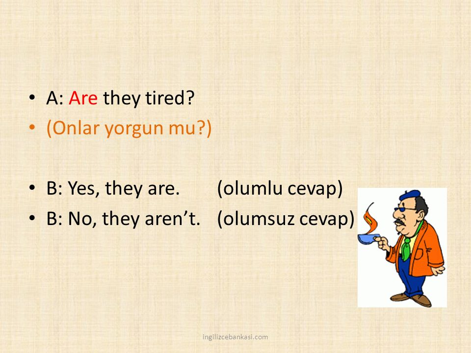 B: Yes, they are. (olumlu cevap) B: No, they aren't. (olumsuz cevap)