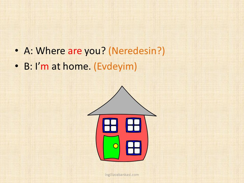 A: Where are you (Neredesin ) B: I'm at home. (Evdeyim)