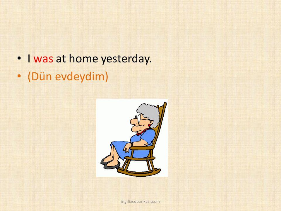 I was at home yesterday. (Dün evdeydim) ingilizcebankasi.com