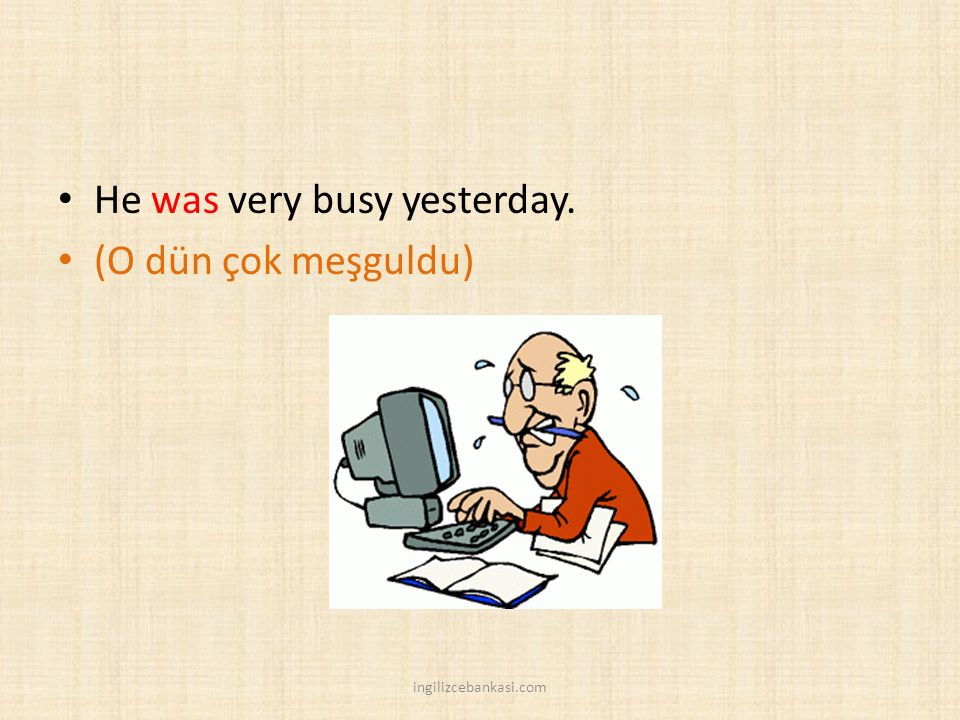 He was very busy yesterday. (O dün çok meşguldu)