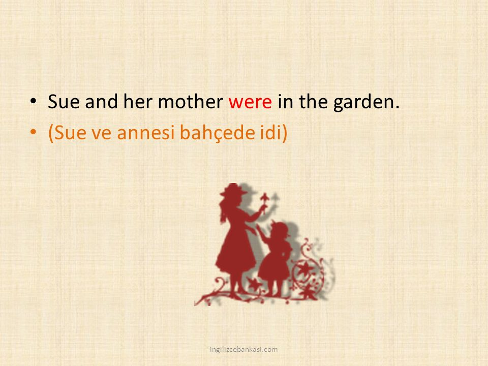 Sue and her mother were in the garden. (Sue ve annesi bahçede idi)
