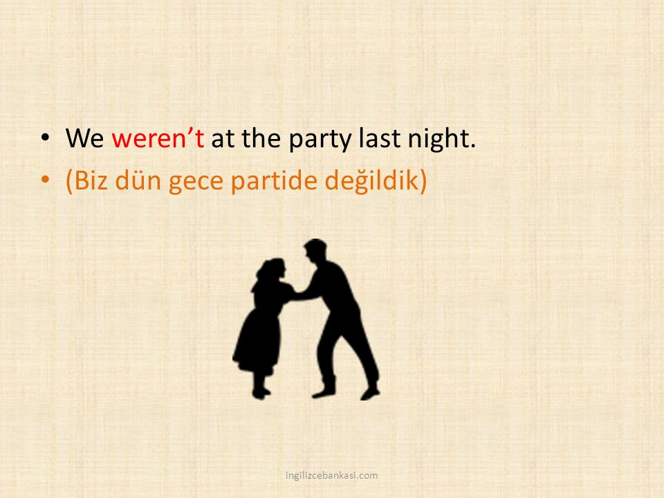 We weren't at the party last night. (Biz dün gece partide değildik)