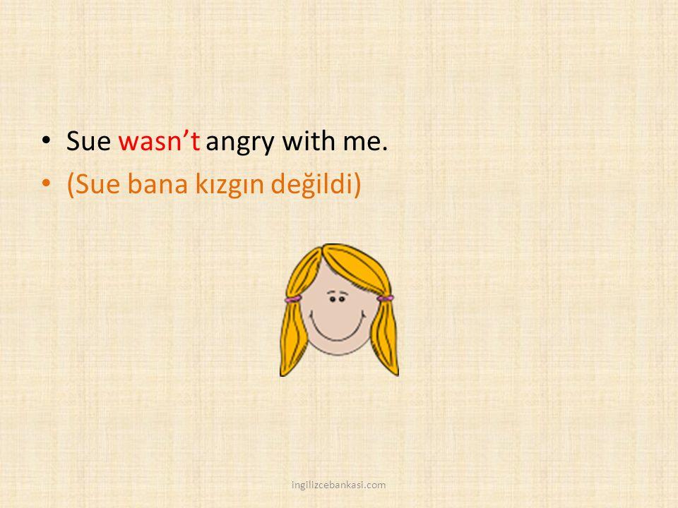 Sue wasn't angry with me. (Sue bana kızgın değildi)